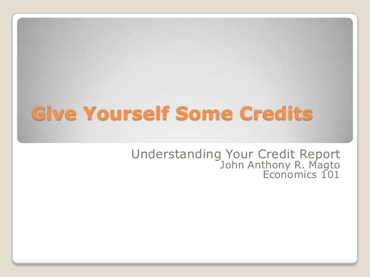 Give Yourself Some Credits<br />Understanding Your Credit Report<br />John Anthony R. Magto<br />Economics 101<br />
