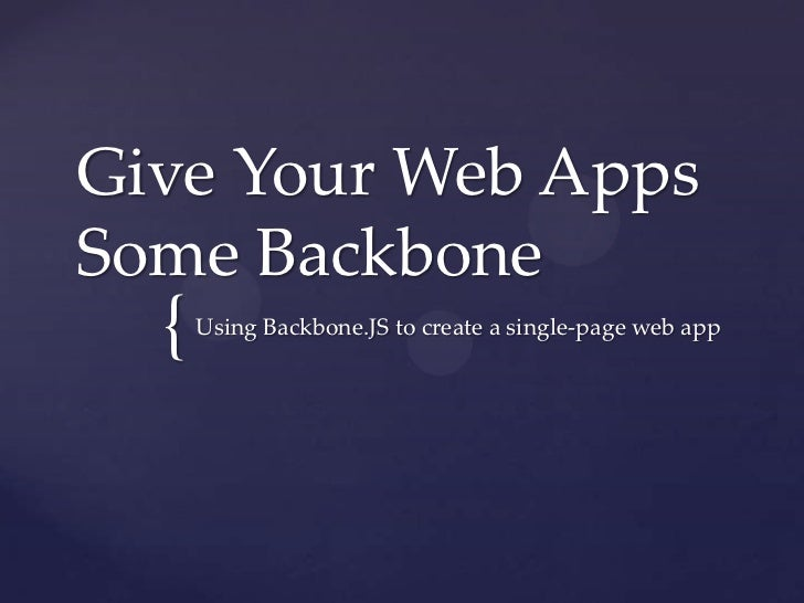 Give Your Web AppsSome Backbone  {   Using Backbone.JS to create a single-page web app