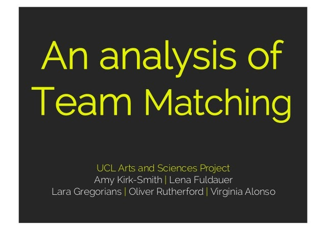 An analysis of Team Matching UCL Arts and Sciences Project Amy Kirk-Smith   Lena Fuldauer Lara Gregorians   Oliver Rutherf...
