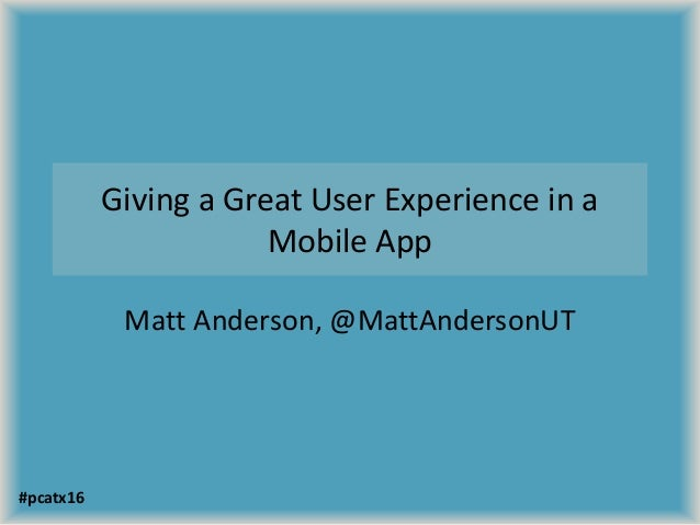 Giving a Great User Experience in a Mobile App Matt Anderson, @MattAndersonUT #pcatx16