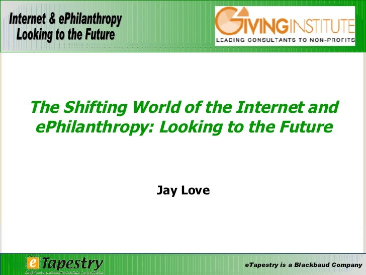 Jay Love The Shifting World of the Internet and ePhilanthropy: Looking to the Future