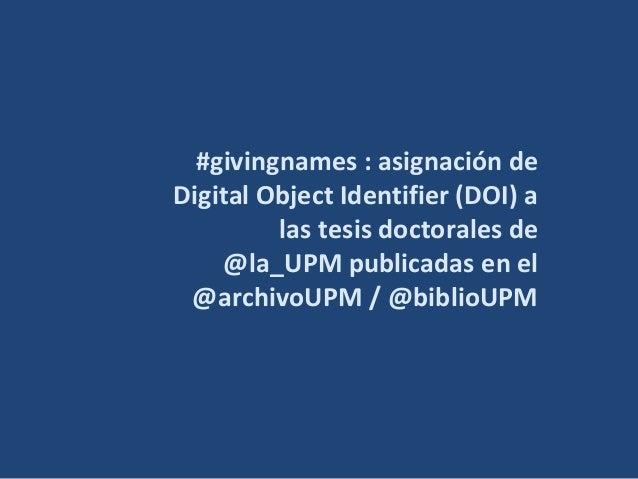 #givingnames : asignación de Digital Object Identifier (DOI) a las tesis doctorales de @la_UPM publicadas en el @archivoUP...