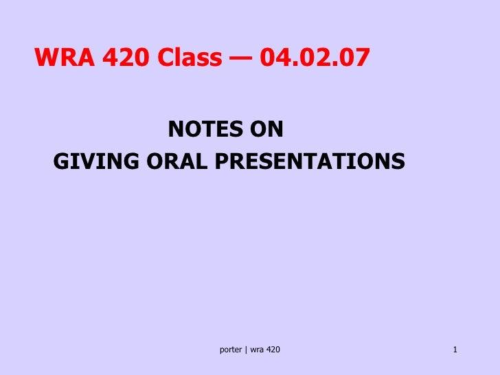 WRA 420 Class — 04.02.07 <ul><ul><ul><li>NOTES ON  </li></ul></ul></ul><ul><ul><ul><li>GIVING ORAL PRESENTATIONS </li></ul...