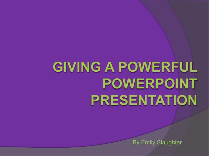 Giving a Powerful PowerPointPresentation<br />By Emily Slaughter<br />