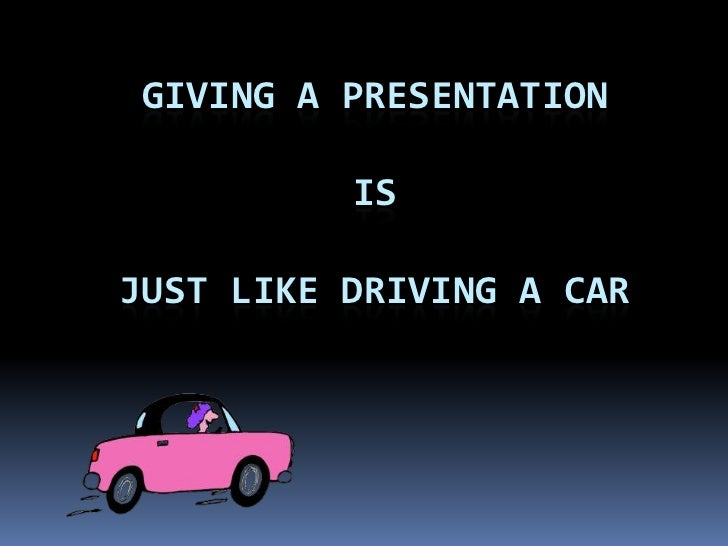 Giving a PresentationisJust like Driving a car<br />