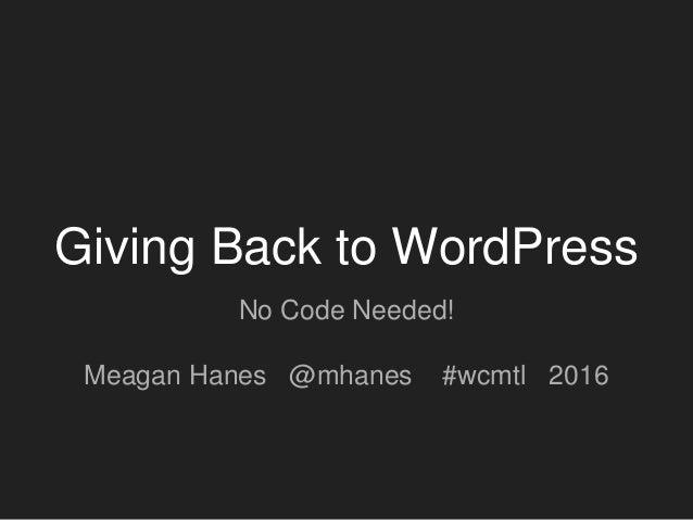 Giving Back to WordPress No Code Needed! Meagan Hanes @mhanes #wcmtl 2016