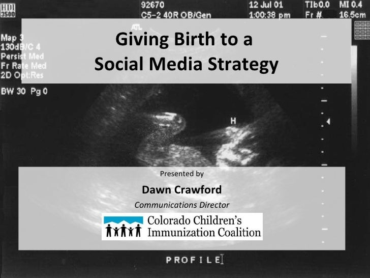 Giving Birth to a  Social Media Strategy <ul><li>Presented by </li></ul><ul><li>Dawn Crawford </li></ul><ul><li>Communicat...