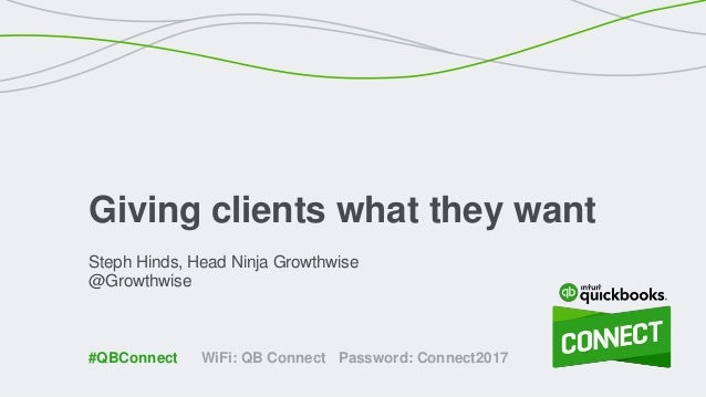 Steph Hinds, Head Ninja Growthwise @Growthwise Giving clients what they want WiFi: QB Connect Password: Connect2017#QBConn...