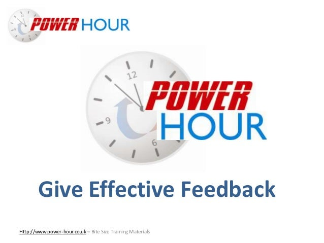 Give Effective Feedback Http://www.power-hour.co.uk – Bite Size Training Materials Give Effective Feedback