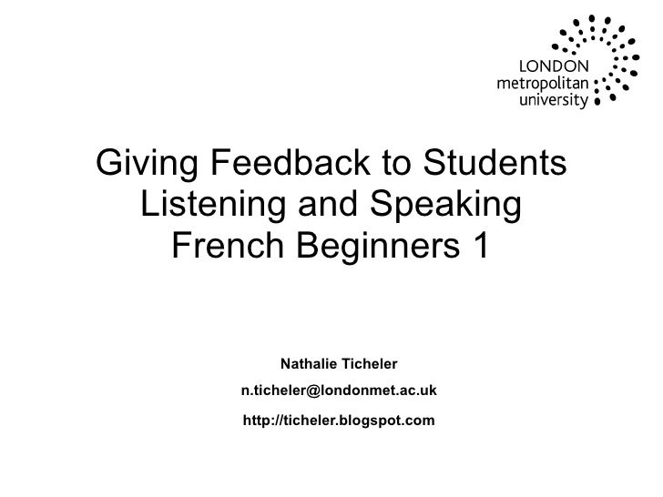 Giving Feedback to Students Listening and Speaking French Beginners 1   Nathalie Ticheler [email_address] http://ticheler....