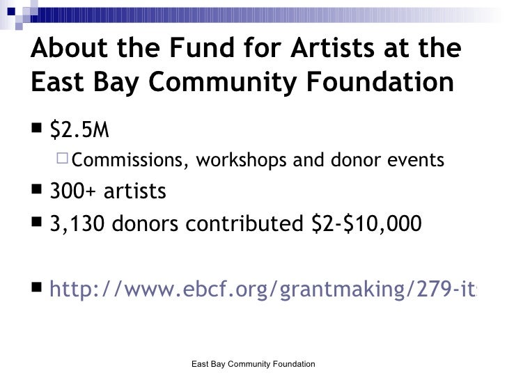 About the Fund for Artists at the East Bay Community Foundation <ul><li>$2.5M  </li></ul><ul><ul><li>Commissions, workshop...