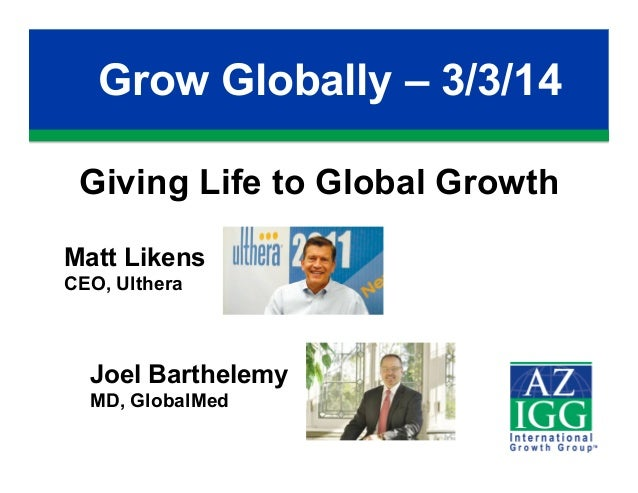Grow Globally – 3/3/14 Giving Life to Global Growth Matt Likens CEO, Ulthera  Joel Barthelemy MD, GlobalMed