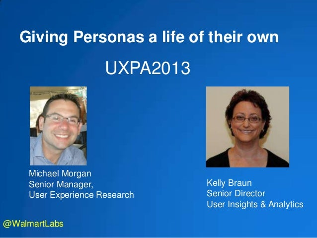 Giving Personas a life of their own Michael Morgan Senior Manager, User Experience Research UXPA2013 @WalmartLabs Kelly Br...