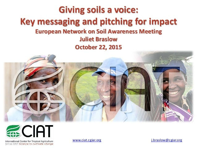 Giving soils a voice: Key messaging and pitching for impact European Network on Soil Awareness Meeting Juliet Braslow Octo...