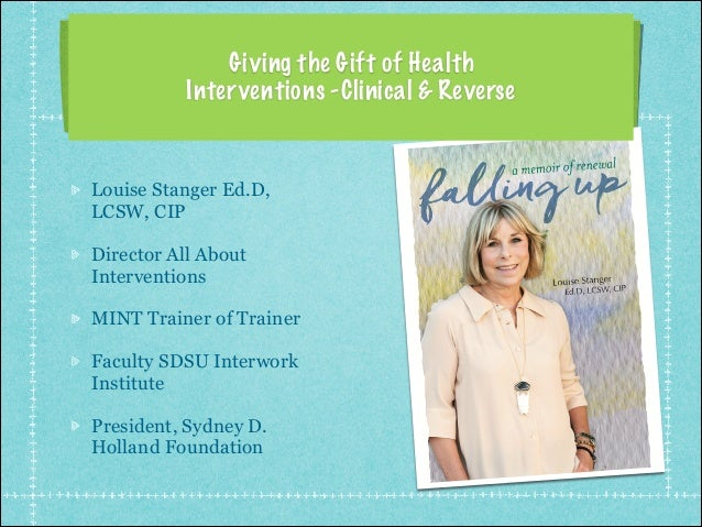 Giving the Gift of Health Interventions -Clinical & Reverse Louise Stanger Ed.D, LCSW, CIP Director All About Intervention...