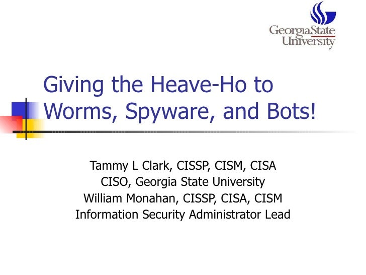 Giving the Heave-Ho to Worms, Spyware, and Bots!  Tammy L Clark, CISSP, CISM, CISA CISO, Georgia State University William ...