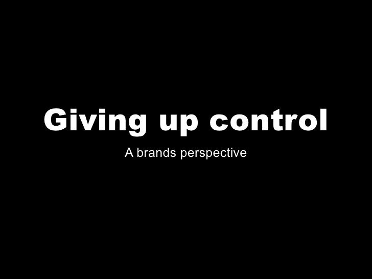 Giving up control     A brands perspective