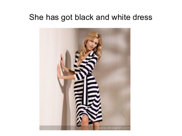 She has got black and white dress