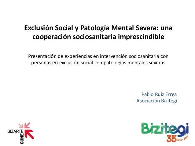Exclusión Social y Patología Mental Severa: una cooperación sociosanitaria imprescindible Presentación de experiencias en ...