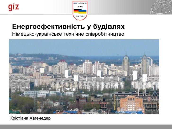 Енергоефективність у будівляхНімецько-українське технічне співробітництвоКрістіана Хагенедер                              ...