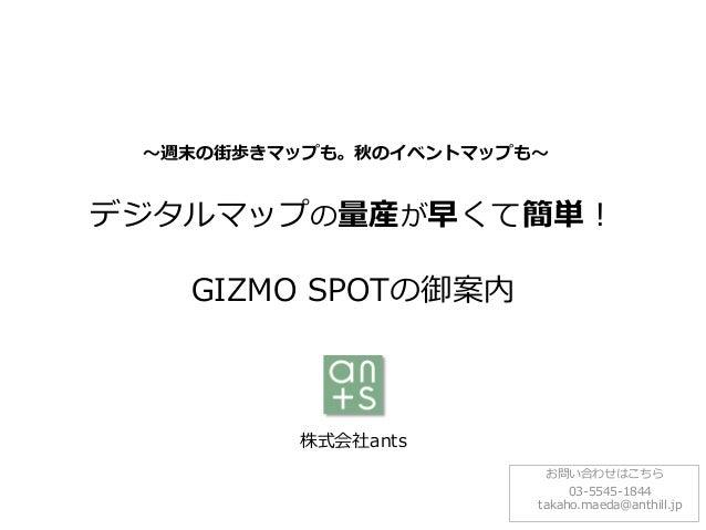 株式会社ants デジタルマップの量産が早くて簡単! GIZMO SPOTの御案内 お問い合わせはこちら 03-5545-1844 takaho.maeda@anthill.jp ~週末の街歩きマップも。秋のイベントマップも~