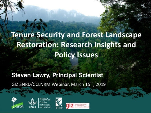 Steven Lawry, Principal Scientist GIZ SNRD/CCLNRM Webinar, March 15th, 2019 Tenure Security and Forest Landscape Restorati...