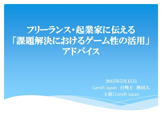 フリーランス・起業家に伝える 「課題解決におけるゲーム性の活用」 アドバイス 2015年5月15日 Gamifi Japan 召喚士 熱田大 主催:Gamifi Japan