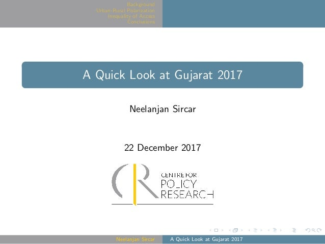 Background Urban-Rural Polarization Inequality of Access Conclusions A Quick Look at Gujarat 2017 Neelanjan Sircar 22 Dece...