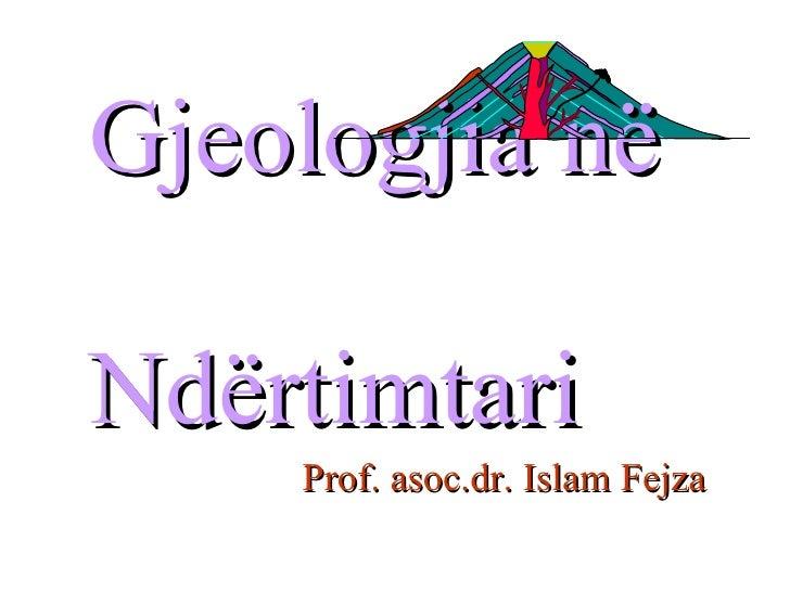 Gjeologjia në  Ndërtimtari <ul><ul><ul><ul><ul><li>Prof. asoc.dr. Islam Fejza </li></ul></ul></ul></ul></ul>