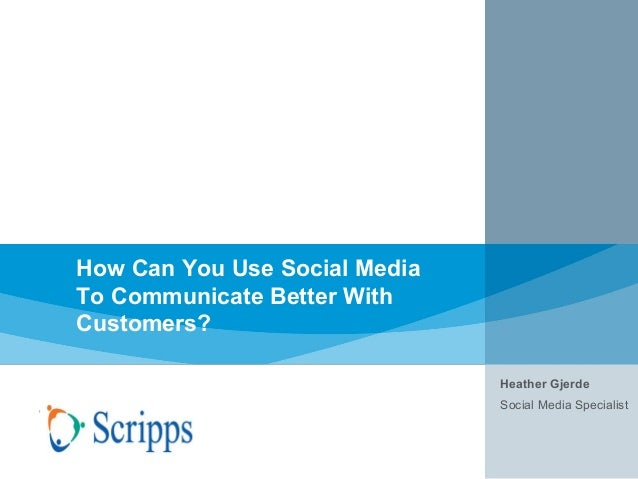How Can You Use Social Media To Communicate Better With Customers? Heather Gjerde Social Media Specialist