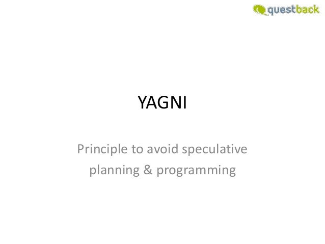 YAGNIPrinciple to avoid speculative  planning & programming
