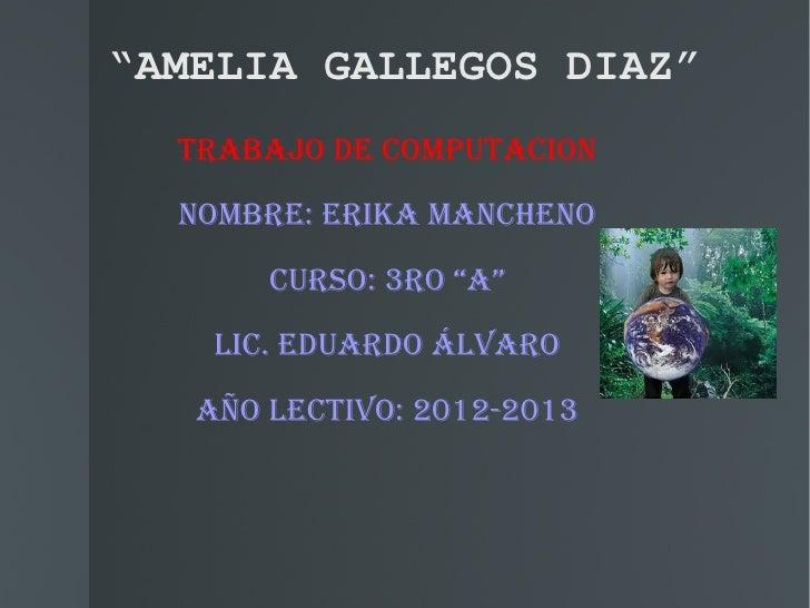 """""""AMELIA GALLEGOS DIAZ""""  TRABAJO DE COMPUTACION  NOMBRE: ERIkA MANChENO       CURsO: 3RO """"A""""    LIC. EDUARDO ÁLvARO   AñO L..."""