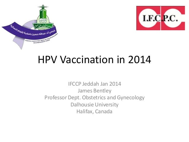 HPV Vaccination in 2014 IFCCP Jeddah Jan 2014 James Bentley Professor Dept. Obstetrics and Gynecology Dalhousie University...