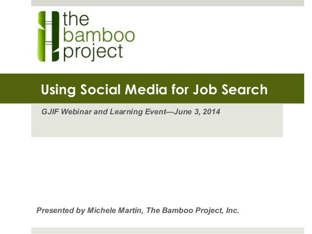 Using Social Media for Job Search GJIF Webinar and Learning Event—June 3, 2014 Presented by Michele Martin, The Bamboo Pro...