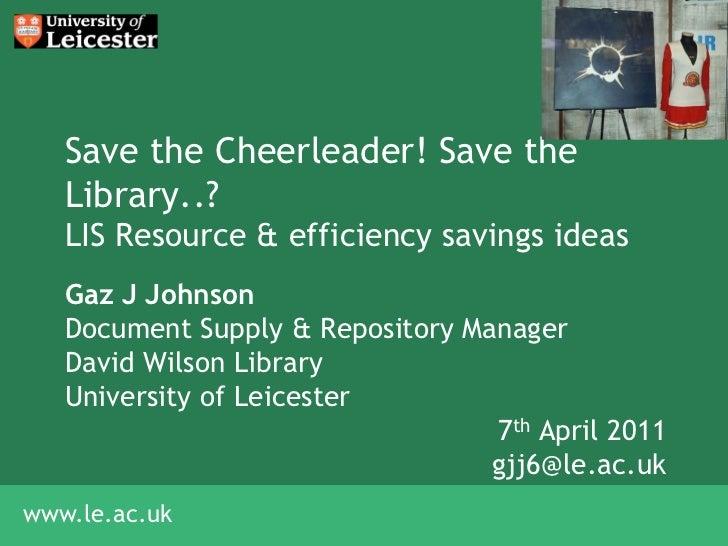 Save the Cheerleader! Save the   Library..?   LIS Resource & efficiency savings ideas   Gaz J Johnson   Document Supply & ...