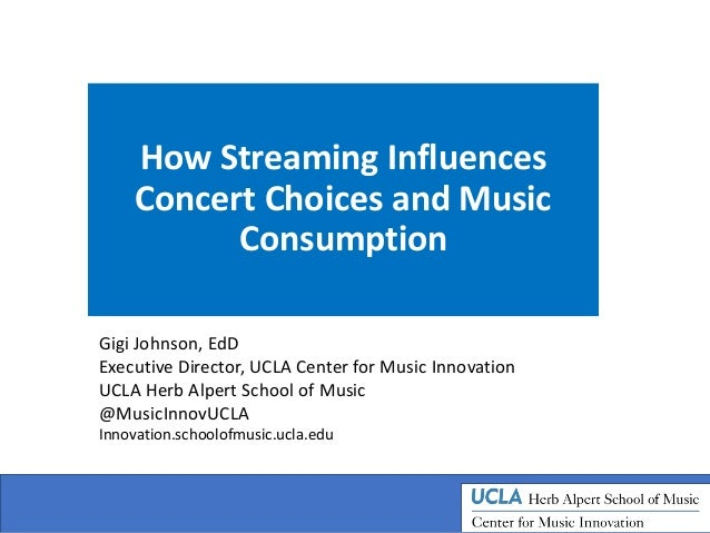 How Streaming Influences Concert Choices and Music Consumption Gigi Johnson, EdD Executive Director, UCLA Center for Music...