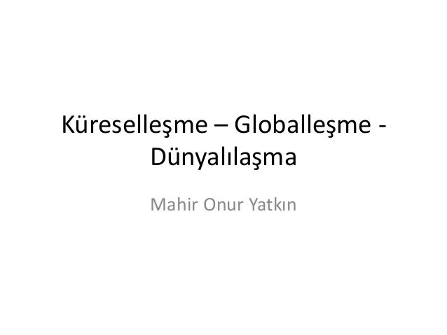 Küreselleşme – Globalleşme - Dünyalılaşma Mahir Onur Yatkın