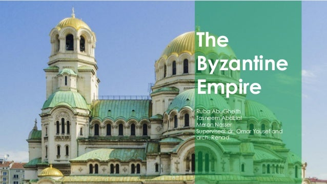 The Byzantine Empire Ruba AbuGheith Tasneem AbdElal Meron Nasser Supervised: dr. Omar Yousef and arch. Renad.