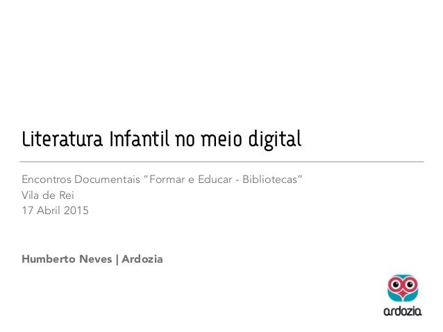 "Literatura Infantil no meio digital Encontros Documentais ""Formar e Educar - Bibliotecas"" Vila de Rei 17 Abril 2015 Humber..."