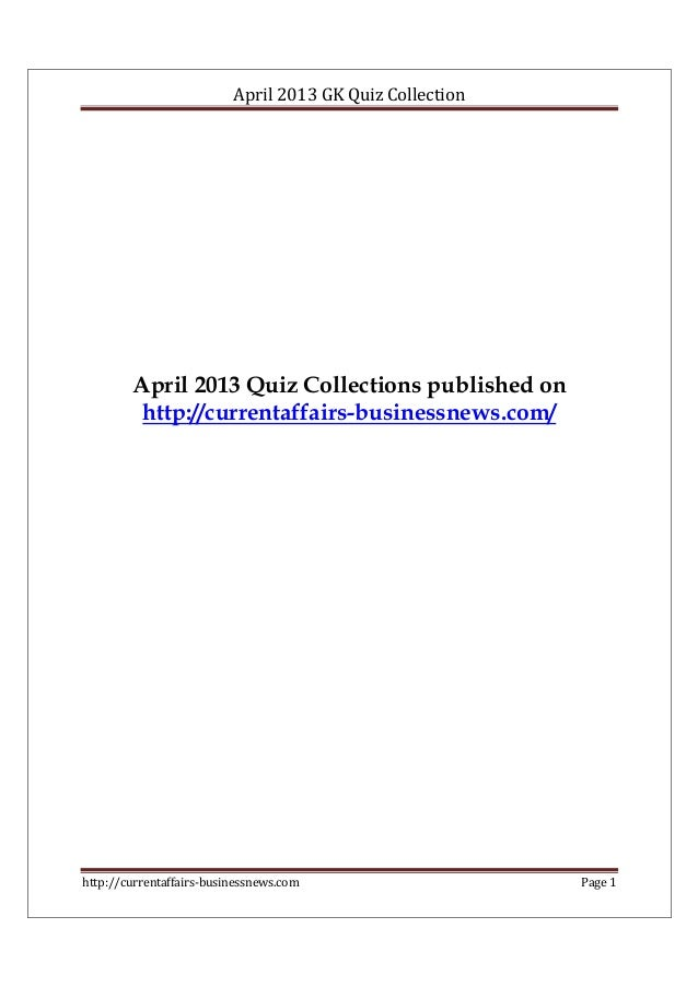 April 2013 GK Quiz Collection http://currentaffairs-businessnews.com Page 1 April 2013 Quiz Collections published on http:...