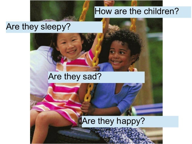 Are they sad? Are they sleepy? Are they happy? How are the children?