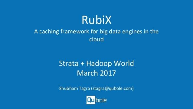 RubiX A caching framework for big data engines in the cloud Strata + Hadoop World March 2017 Shubham Tagra (stagra@qubole....
