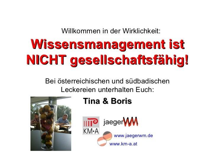 Willkommen in der Wirklichkeit:Wissensmanagement istNICHT gesellschaftsfähig!  Bei österreichischen und südbadischen      ...