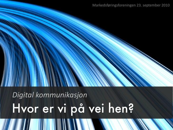 Markedsføringsforeningen  23.  september  2010     Digital  kommunikasjon Hvor er vi på vei hen?