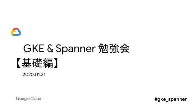 GKE & Spanner 勉強会 【基礎編】 2020.01.21 #gke_spanner