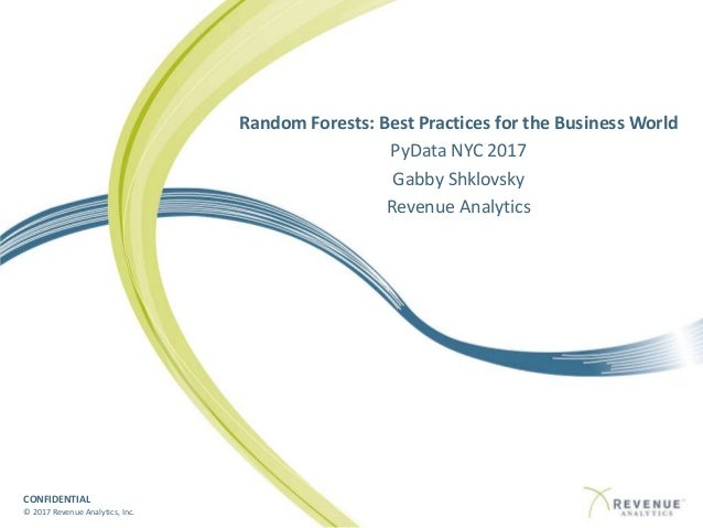 CONFIDENTIAL © 2017 Revenue Analytics, Inc. Random Forests: Best Practices for the Business World PyData NYC 2017 Gabby Sh...