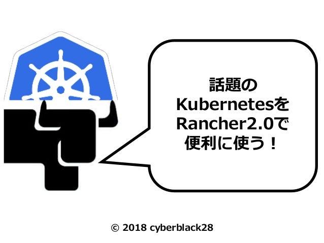 © 2018 cyberblack28 話題の Kubernetesを Rancher2.0で 便利に使う!