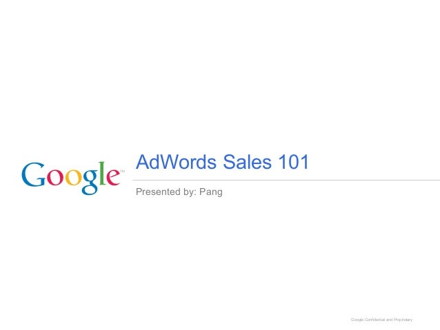 Presented by: Pang Google Confidential and Proprietary AdWords Sales 101