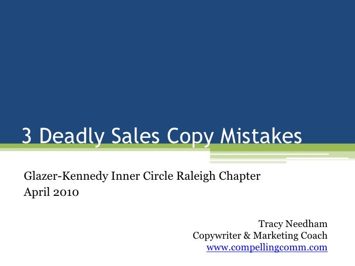 3 Deadly Sales Copy Mistakes<br />Glazer-Kennedy Inner Circle Raleigh Chapter<br />April 2010<br />Tracy Needham<br />Copy...