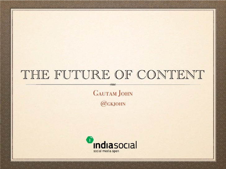 THE FUTURE OF CONTENT        Gautam John          @gkjohn